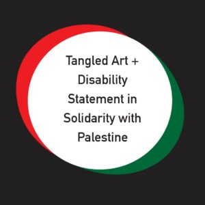 """The text """"Tangled Art + Disability Statement in Solidarity with Palestine"""" in black text on a white circle. The white circle has a green and red border and is centred on a black square."""