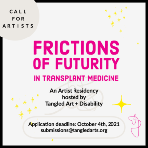 """A graphic that says """"Frictions of Futurity in Transplant Medicine: An Artist Residency hosted by Tangled Art + Disability."""